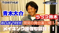 【BlueTrek®】青木大介&らっつ鈴木・開発の舞台裏に迫る!