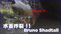 【公式】水面炸裂 Bruno Shadtail !!